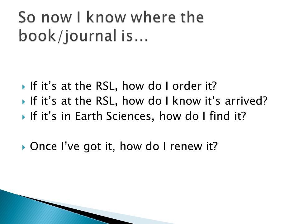  If it's at the RSL, how do I order it?  If it's at the RSL, how do I know it's arrived?  If it's in Earth Sciences, how do I find it?  Once I've