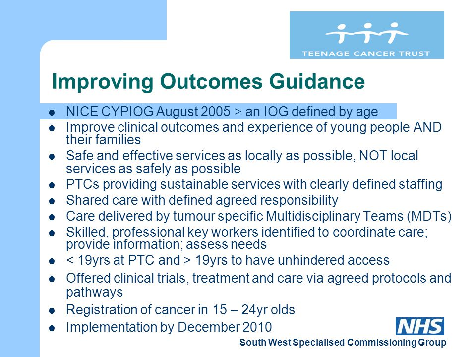 South West Specialised Commissioning Group Improving Outcomes Guidance NICE CYPIOG August 2005 > an IOG defined by age Improve clinical outcomes and experience of young people AND their families Safe and effective services as locally as possible, NOT local services as safely as possible PTCs providing sustainable services with clearly defined staffing Shared care with defined agreed responsibility Care delivered by tumour specific Multidisciplinary Teams (MDTs) Skilled, professional key workers identified to coordinate care; provide information; assess needs 19yrs to have unhindered access Offered clinical trials, treatment and care via agreed protocols and pathways Registration of cancer in 15 – 24yr olds Implementation by December 2010