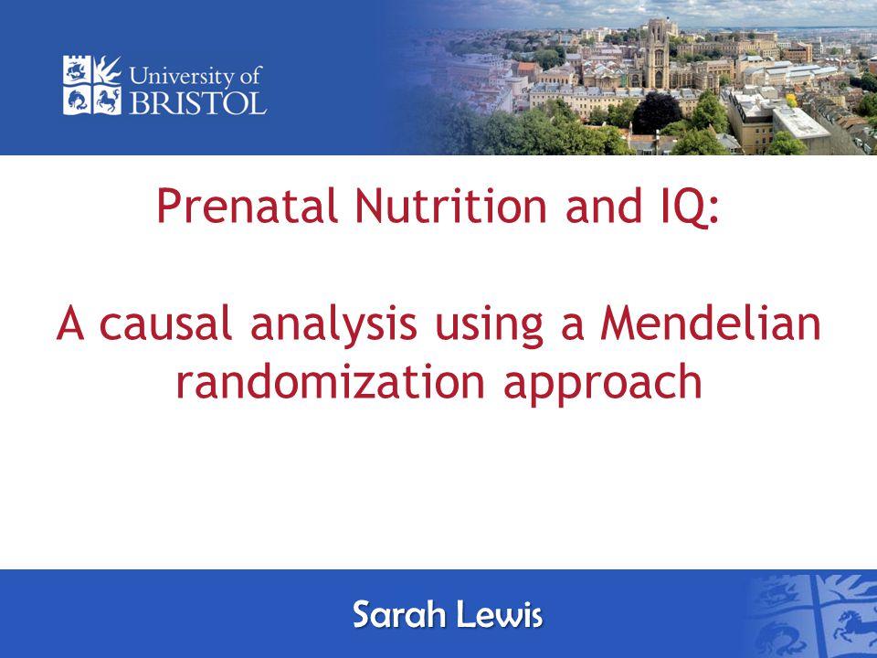 Prenatal Nutrition and IQ: A causal analysis using a Mendelian randomization approach Sarah Lewis