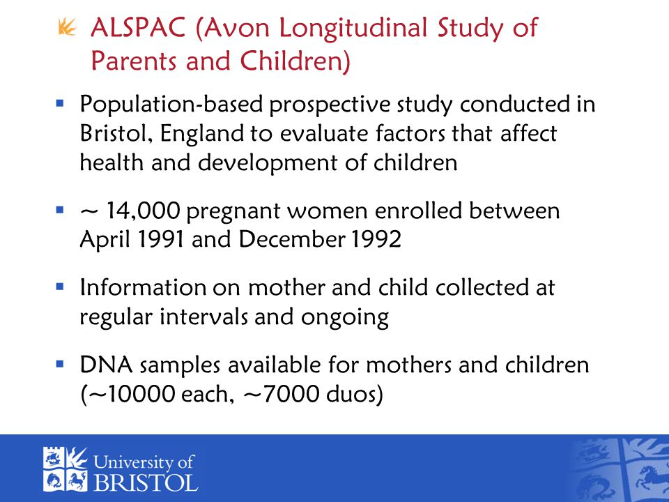 ALSPAC (Avon Longitudinal Study of Parents and Children)  Population-based prospective study conducted in Bristol, England to evaluate factors that affect health and development of children  ~ 14,000 pregnant women enrolled between April 1991 and December 1992  Information on mother and child collected at regular intervals and ongoing  DNA samples available for mothers and children (~10000 each, ~7000 duos)