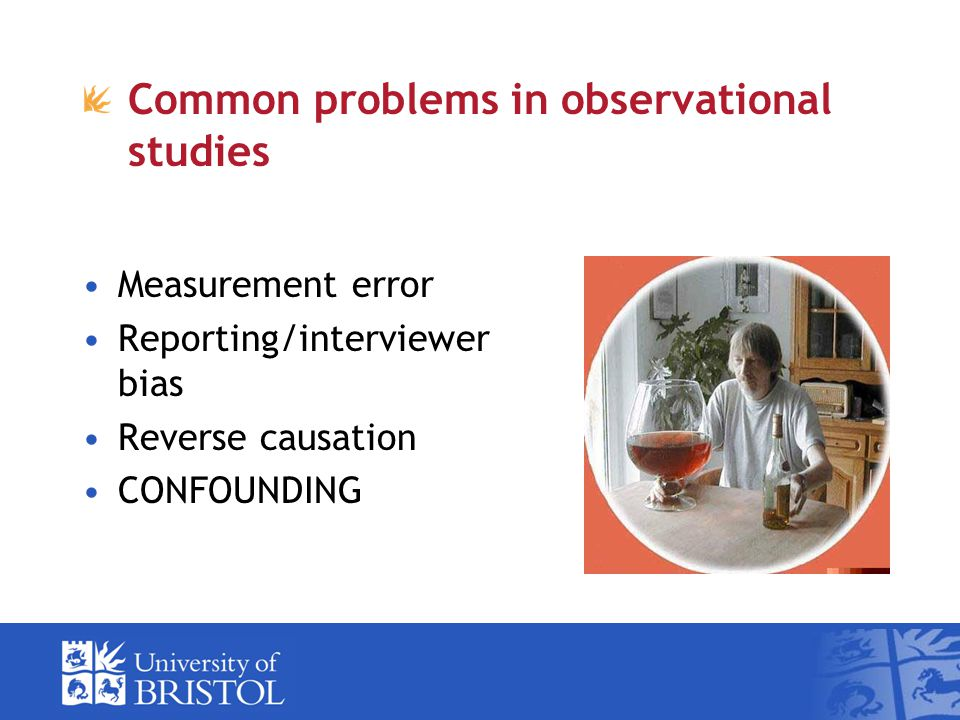 Common problems in observational studies Measurement error Reporting/interviewer bias Reverse causation CONFOUNDING