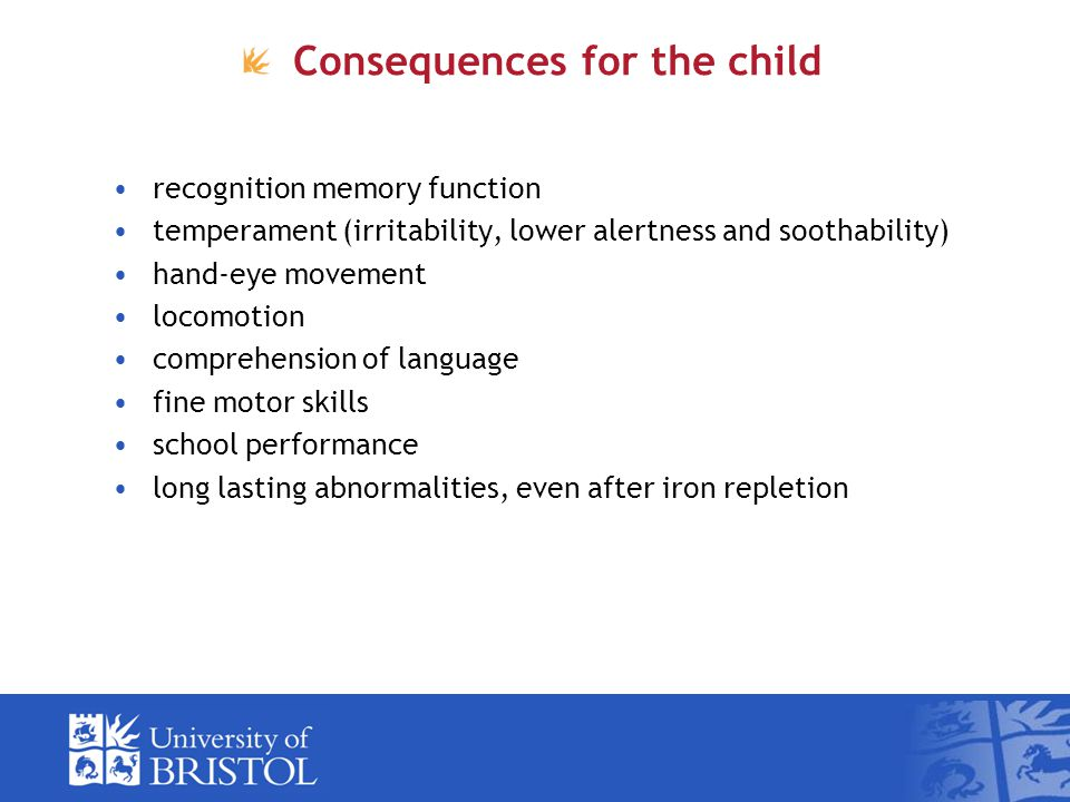 Consequences for the child recognition memory function temperament (irritability, lower alertness and soothability) hand-eye movement locomotion comprehension of language fine motor skills school performance long lasting abnormalities, even after iron repletion