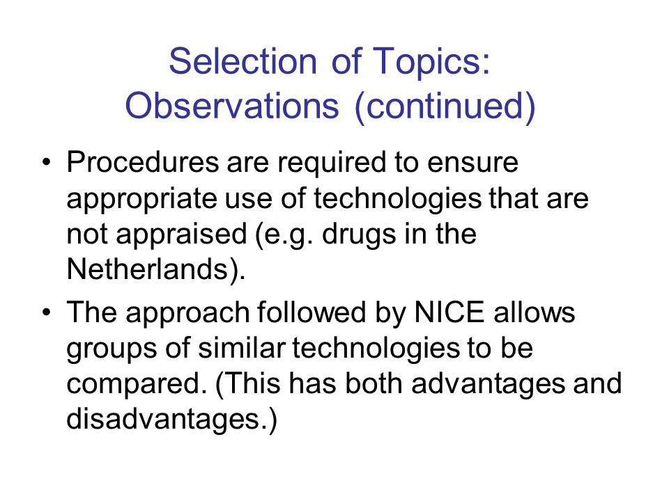 Selection of Topics: Observations (continued) Procedures are required to ensure appropriate use of technologies that are not appraised (e.g.