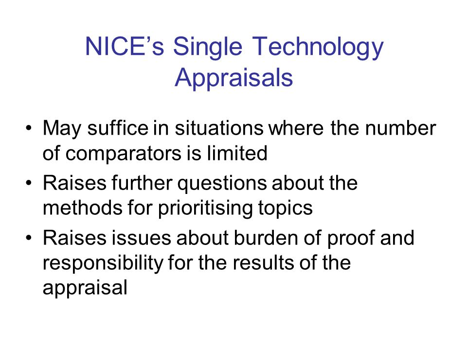 NICE's Single Technology Appraisals May suffice in situations where the number of comparators is limited Raises further questions about the methods for prioritising topics Raises issues about burden of proof and responsibility for the results of the appraisal