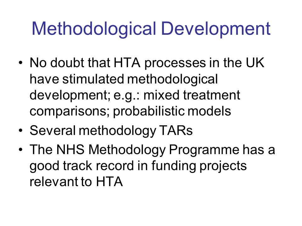 Methodological Development No doubt that HTA processes in the UK have stimulated methodological development; e.g.: mixed treatment comparisons; probabilistic models Several methodology TARs The NHS Methodology Programme has a good track record in funding projects relevant to HTA