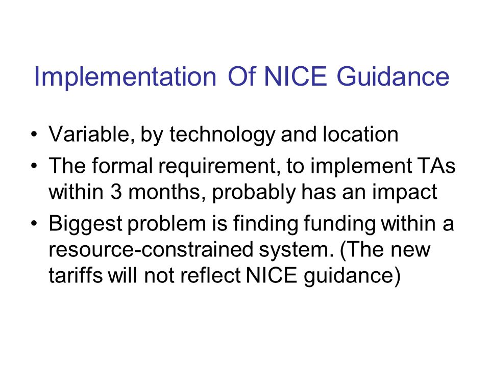 Implementation Of NICE Guidance Variable, by technology and location The formal requirement, to implement TAs within 3 months, probably has an impact Biggest problem is finding funding within a resource-constrained system.
