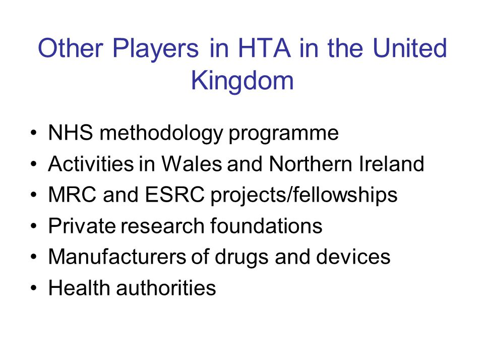 Other Players in HTA in the United Kingdom NHS methodology programme Activities in Wales and Northern Ireland MRC and ESRC projects/fellowships Private research foundations Manufacturers of drugs and devices Health authorities