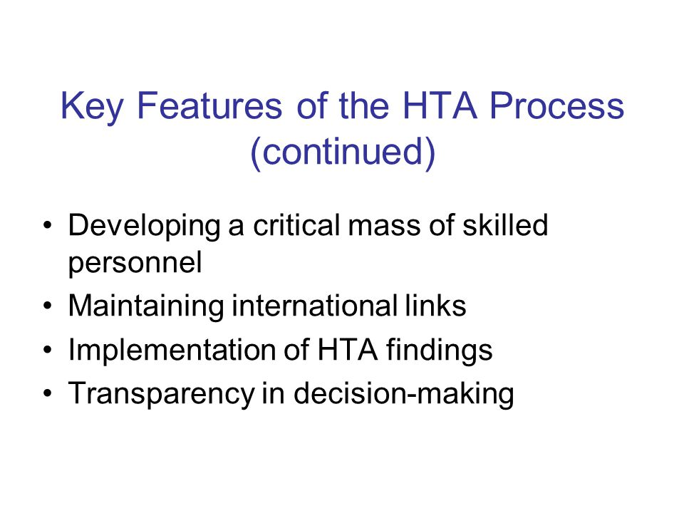 Key Features of the HTA Process (continued) Developing a critical mass of skilled personnel Maintaining international links Implementation of HTA findings Transparency in decision-making