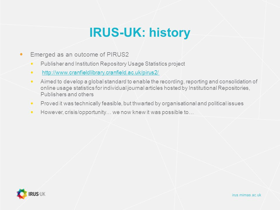 irus.mimas.ac.uk IRUS-UK: history Emerged as an outcome of PIRUS2 Publisher and Institution Repository Usage Statistics project http://www.cranfieldlibrary.cranfield.ac.uk/pirus2/ Aimed to develop a global standard to enable the recording, reporting and consolidation of online usage statistics for individual journal articles hosted by Institutional Repositories, Publishers and others Proved it was technically feasible, but thwarted by organisational and political issues However, crisis/opportunity… we now knew it was possible to…