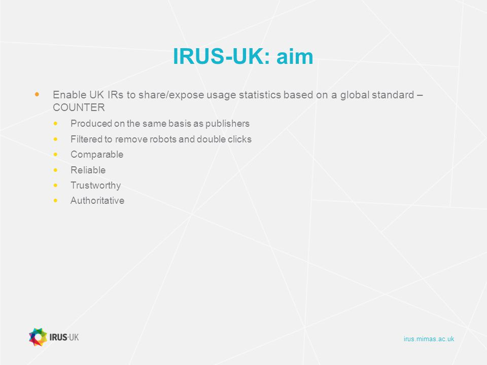 irus.mimas.ac.uk IRUS-UK: objectives Collect raw usage data from UK IRs for all item types within repositories Downloads not record views Process those raw data into COUNTER-compliant statistics Return those statistics back to the originating repositories for their own use
