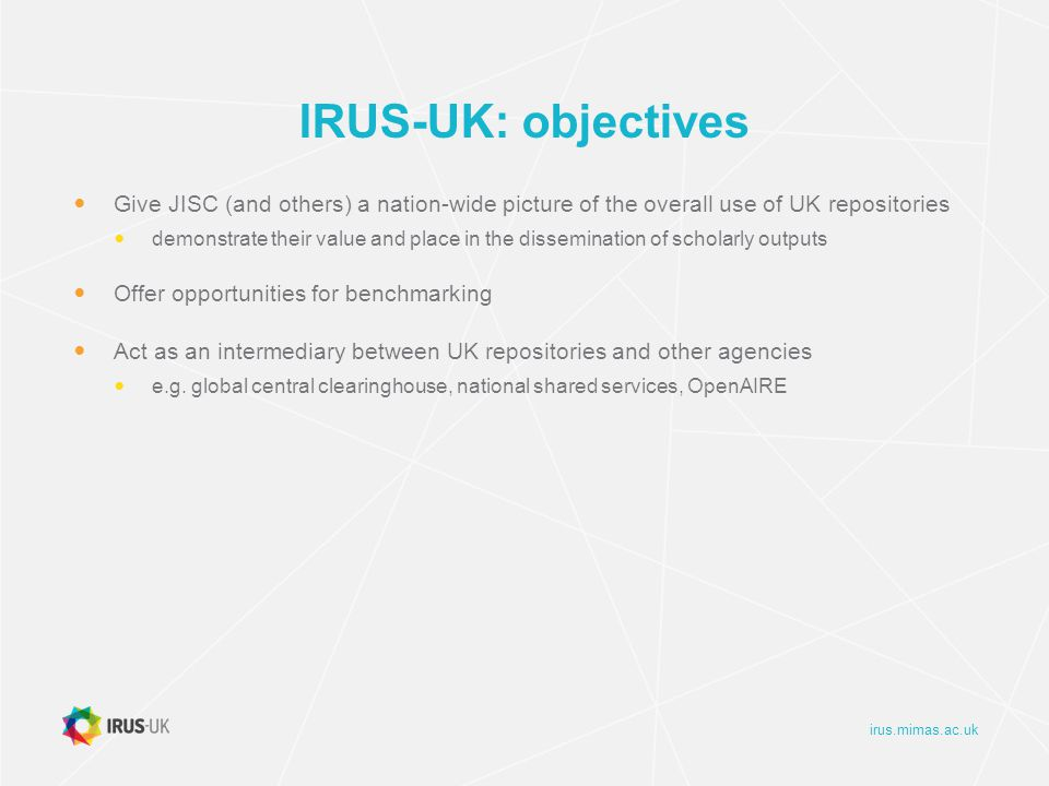 irus.mimas.ac.uk IRUS-UK: objectives Give JISC (and others) a nation-wide picture of the overall use of UK repositories demonstrate their value and place in the dissemination of scholarly outputs Offer opportunities for benchmarking Act as an intermediary between UK repositories and other agencies e.g.