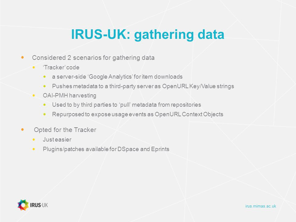 irus.mimas.ac.uk IRUS-UK: gathering data Considered 2 scenarios for gathering data 'Tracker' code a server-side 'Google Analytics' for item downloads Pushes metadata to a third-party server as OpenURL Key/Value strings OAI-PMH harvesting Used to by third parties to 'pull' metadata from repositories Repurposed to expose usage events as OpenURL Context Objects Opted for the Tracker Just easier Plugins/patches available for DSpace and Eprints