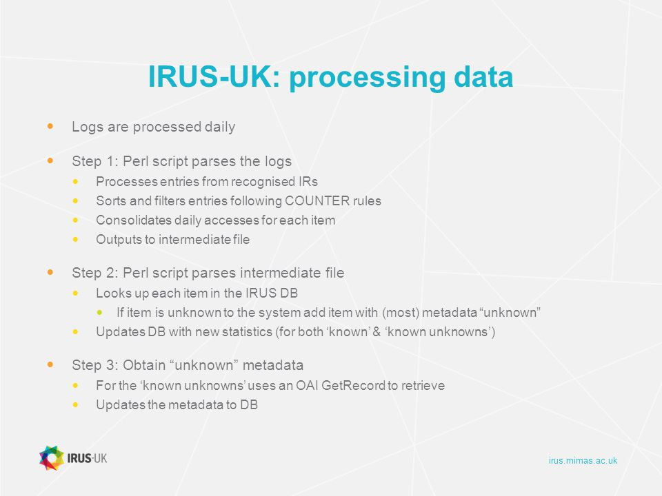 irus.mimas.ac.uk IRUS-UK: processing data Logs are processed daily Step 1: Perl script parses the logs Processes entries from recognised IRs Sorts and filters entries following COUNTER rules Consolidates daily accesses for each item Outputs to intermediate file Step 2: Perl script parses intermediate file Looks up each item in the IRUS DB If item is unknown to the system add item with (most) metadata unknown Updates DB with new statistics (for both 'known' & 'known unknowns') Step 3: Obtain unknown metadata For the 'known unknowns' uses an OAI GetRecord to retrieve Updates the metadata to DB