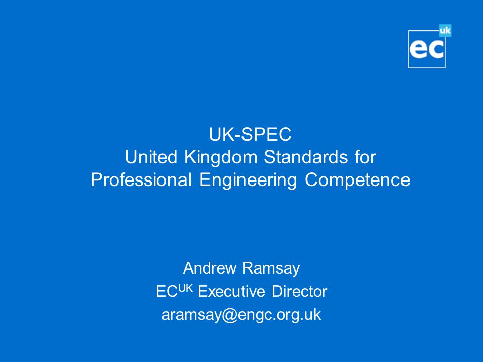UK-SPEC United Kingdom Standards for Professional Engineering Competence Andrew Ramsay EC UK Executive Director aramsay@engc.org.uk