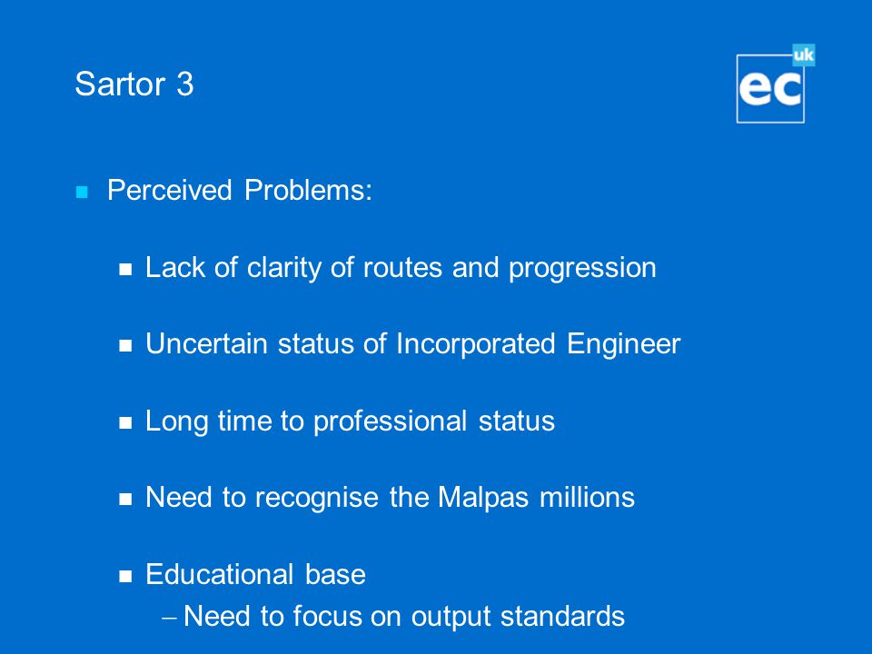Sartor 3 Perceived Problems: Lack of clarity of routes and progression Uncertain status of Incorporated Engineer Long time to professional status Need to recognise the Malpas millions Educational base  Need to focus on output standards