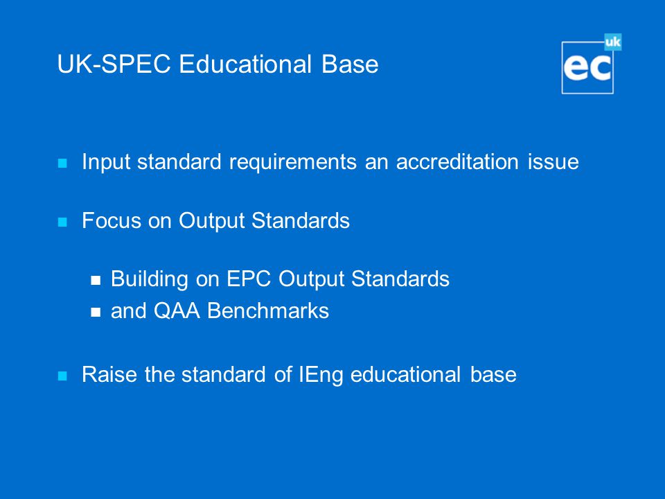 UK-SPEC Educational Base Input standard requirements an accreditation issue Focus on Output Standards Building on EPC Output Standards and QAA Benchmarks Raise the standard of IEng educational base