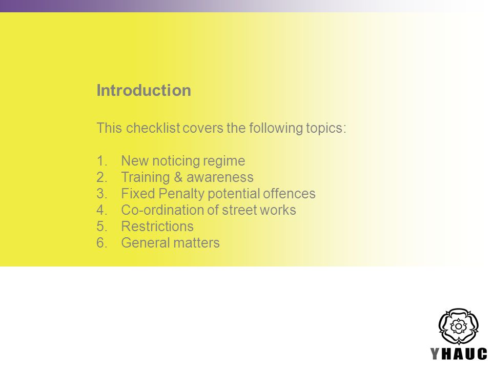 Introduction This checklist covers the following topics: 1.New noticing regime 2.Training & awareness 3.Fixed Penalty potential offences 4.Co-ordination of street works 5.Restrictions 6.General matters
