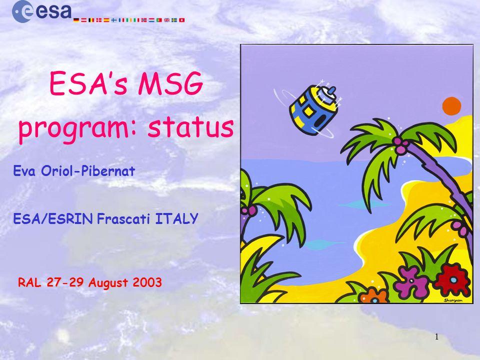 1 ESA's MSG program: status Eva Oriol-Pibernat ESA/ESRIN Frascati ITALY RAL 27-29 August 2003 RAL 27-29 August 2003
