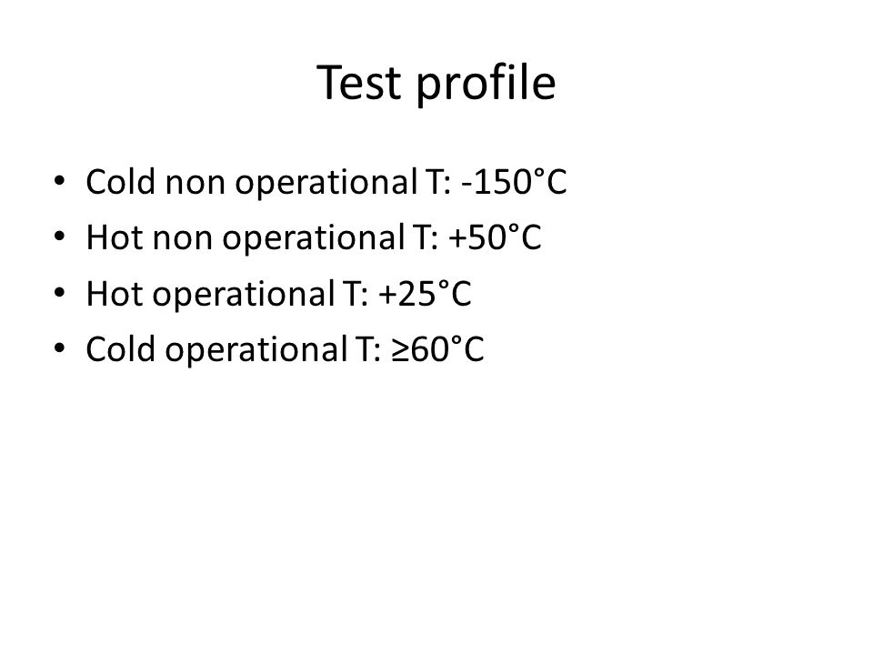Test profile Cold non operational T: -150°C Hot non operational T: +50°C Hot operational T: +25°C Cold operational T: ≥60°C
