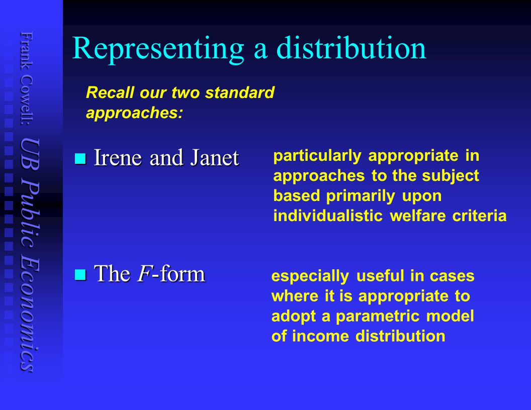 Frank Cowell: UB Public Economics The Basics: Summary Income distributions can be represented in two main ways Income distributions can be represented in two main ways  Irene-Janet  F-form The F-form is characterised by Pen's Parade The F-form is characterised by Pen's Parade Distributions are complicated entities: Distributions are complicated entities:  compare them using tools with appropriate properties.