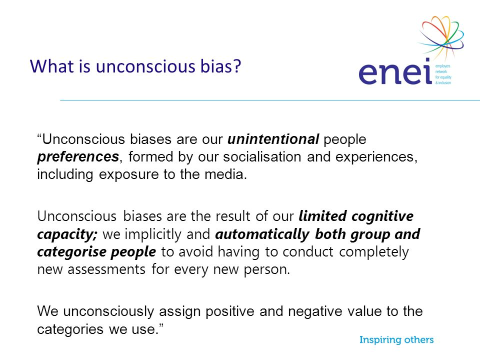 """What is unconscious bias? """"Unconscious biases are our unintentional people preferences, formed by our socialisation and experiences, including exposur"""