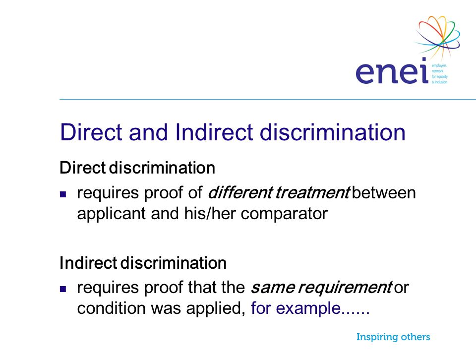 Direct and Indirect discrimination Direct discrimination requires proof of different treatment between applicant and his/her comparator Indirect discr