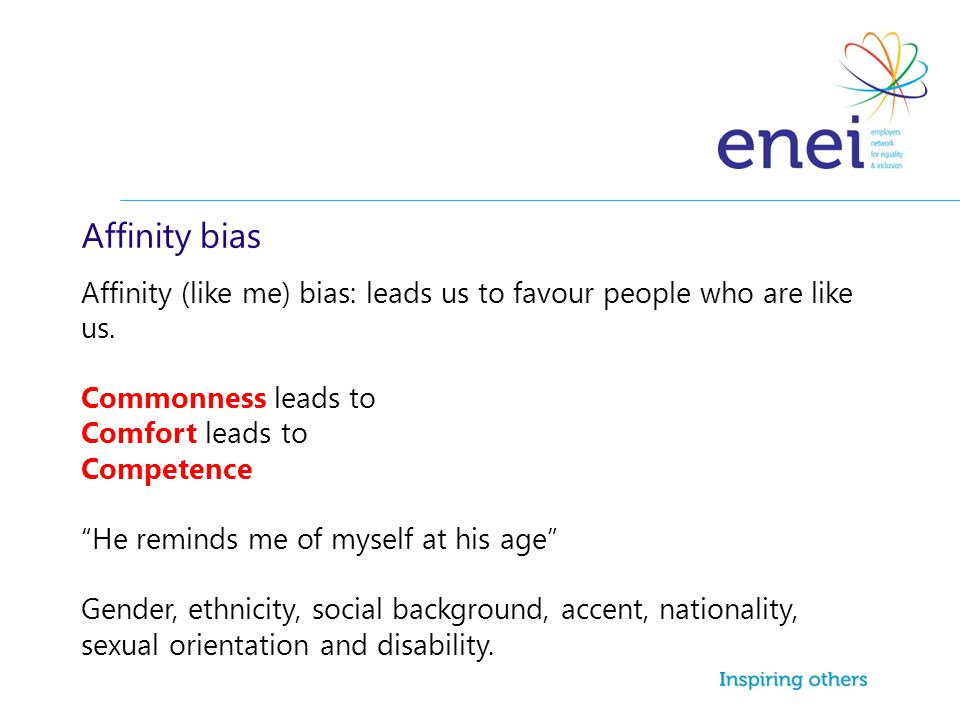 Affinity bias Affinity (like me) bias: leads us to favour people who are like us.