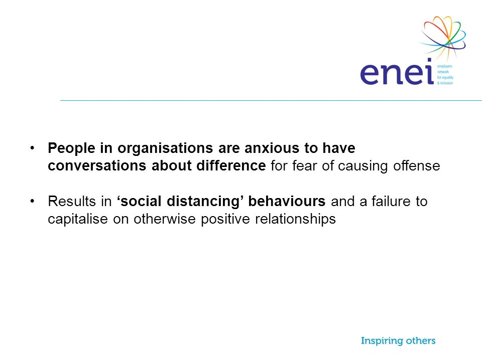 People in organisations are anxious to have conversations about difference for fear of causing offense Results in 'social distancing' behaviours and a failure to capitalise on otherwise positive relationships