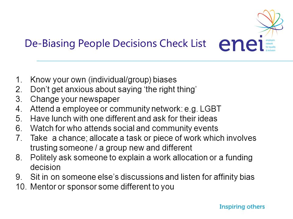 De-Biasing People Decisions Check List 1.Know your own (individual/group) biases 2.Don't get anxious about saying 'the right thing' 3.Change your newspaper 4.Attend a employee or community network: e.g.