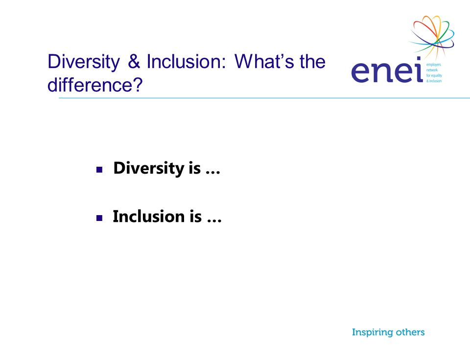 Diversity & Inclusion: What's the difference? Diversity is … Inclusion is …