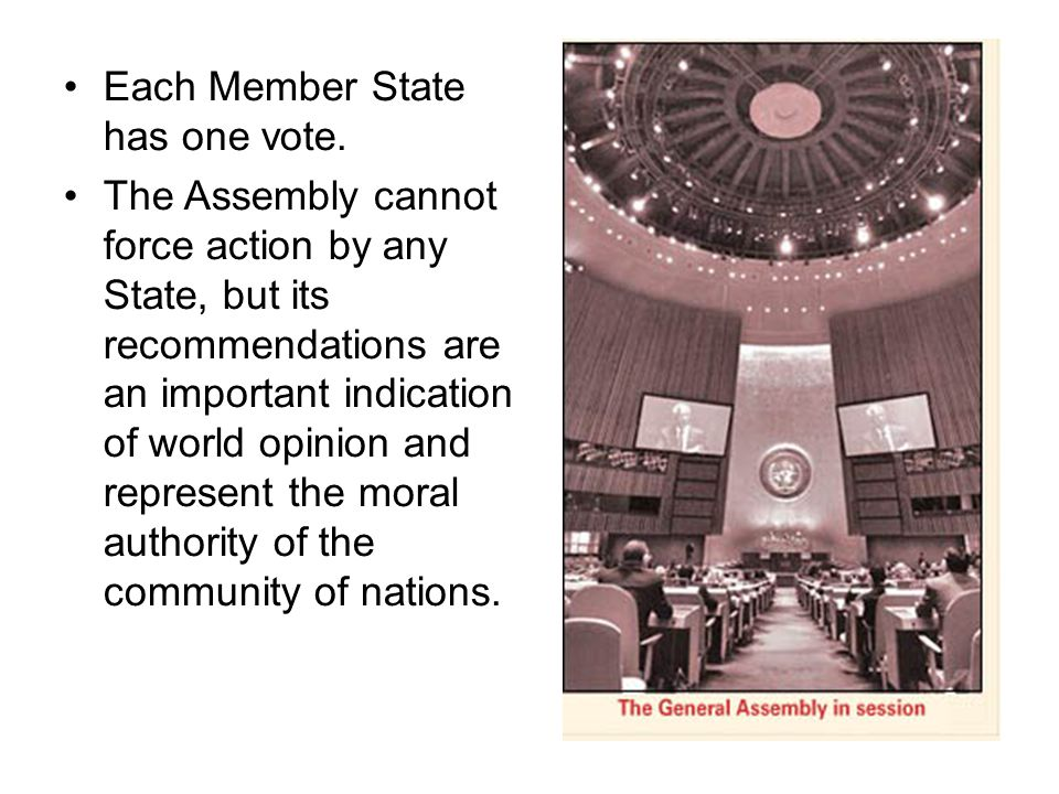 Each Member State has one vote. The Assembly cannot force action by any State, but its recommendations are an important indication of world opinion an