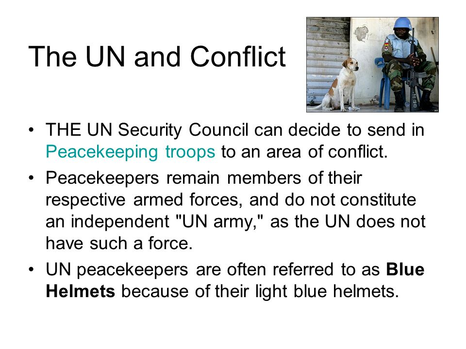 The UN and Conflict THE UN Security Council can decide to send in Peacekeeping troops to an area of conflict. Peacekeepers remain members of their res