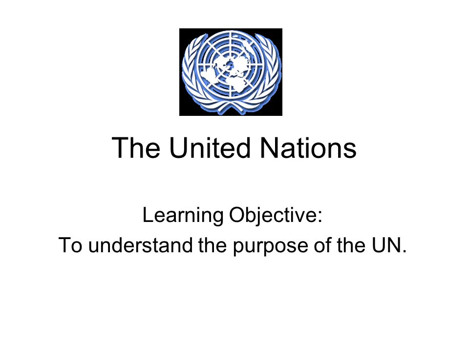 The United Nations Learning Objective: To understand the purpose of the UN.
