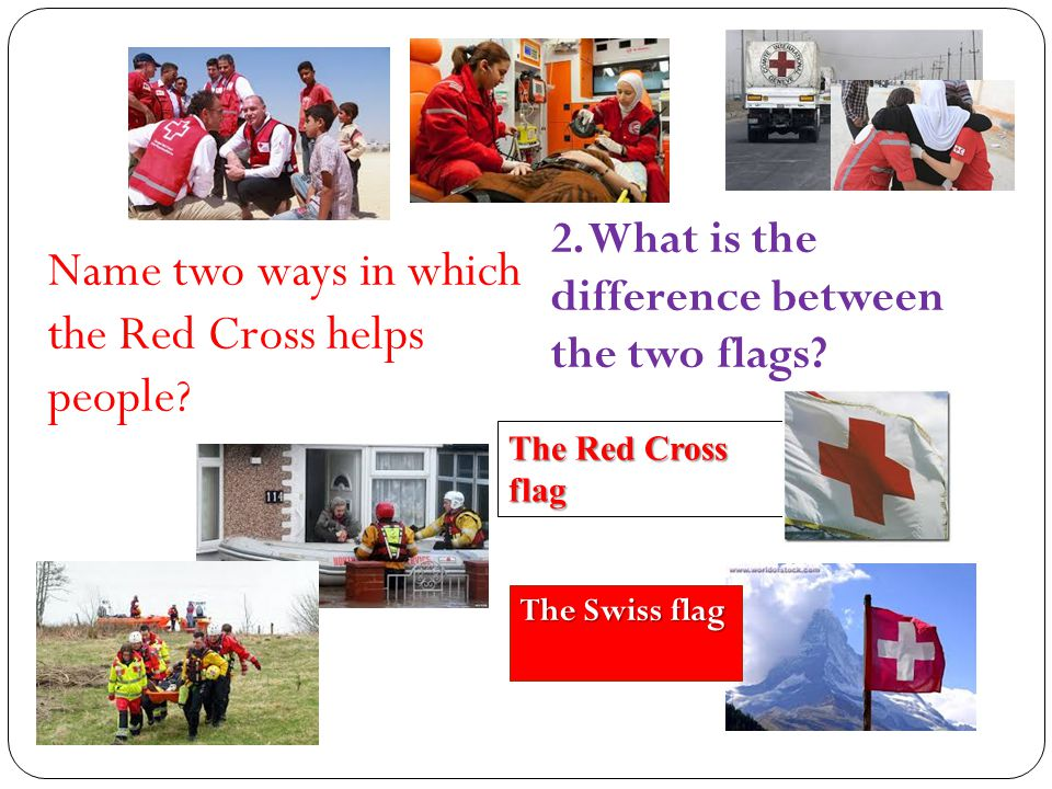 Name two ways in which the Red Cross helps people? 2. What is the difference between the two flags? The Red Cross flag The Swiss flag