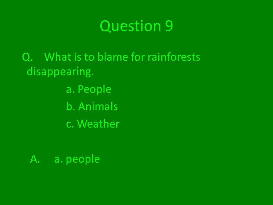 Question 9 Q. What is to blame for rainforests disappearing.