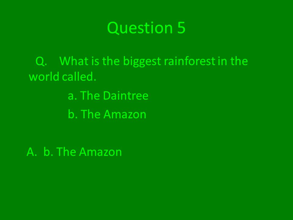 Question 5 Q. What is the biggest rainforest in the world called.