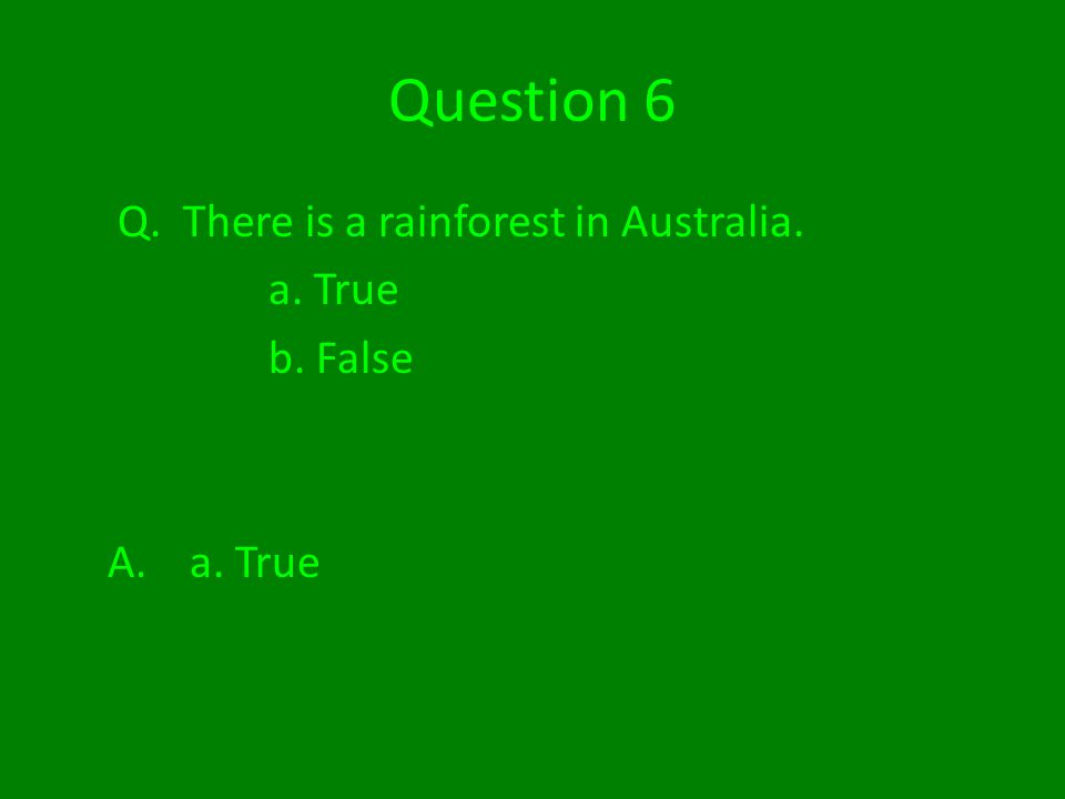 Question 6 Q. There is a rainforest in Australia. a. True b. False A. a. True
