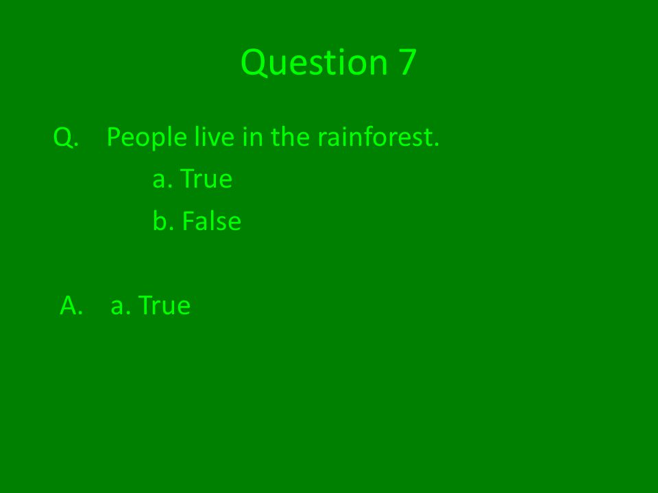 Question 7 Q. People live in the rainforest. a. True b. False A. a. True