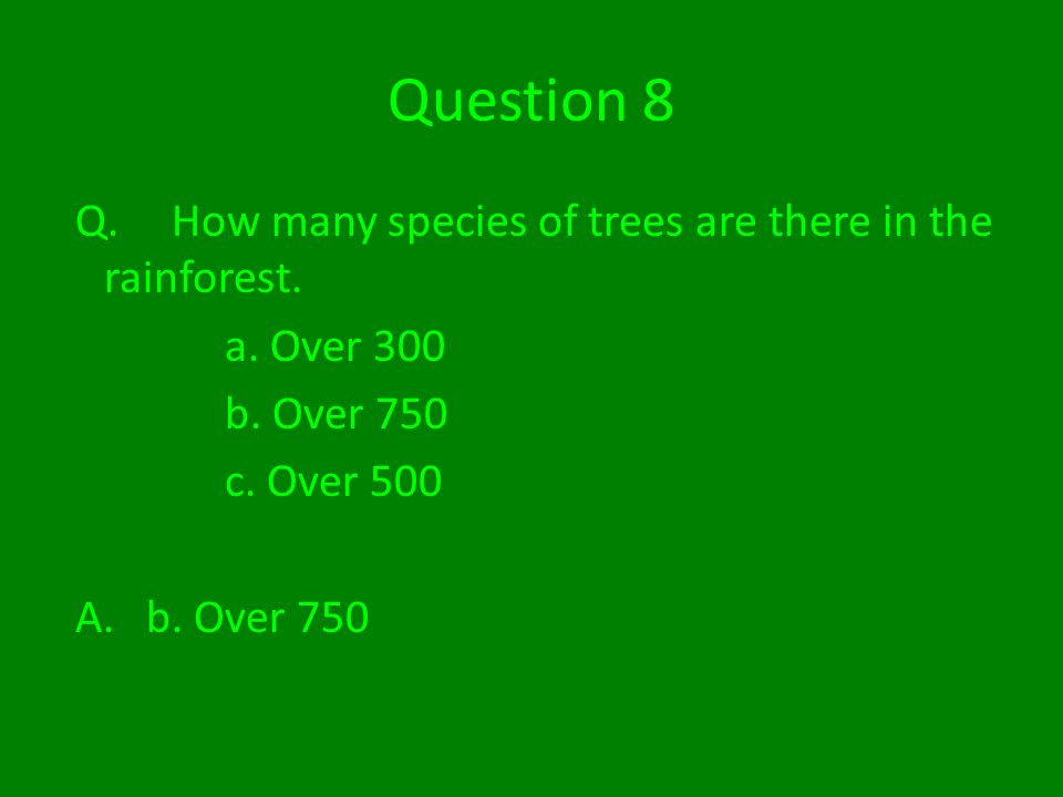 Question 8 Q. How many species of trees are there in the rainforest.