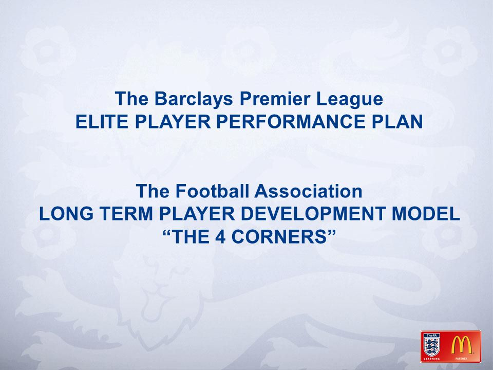The Barclays Premier League ELITE PLAYER PERFORMANCE PLAN The Football Association LONG TERM PLAYER DEVELOPMENT MODEL THE 4 CORNERS