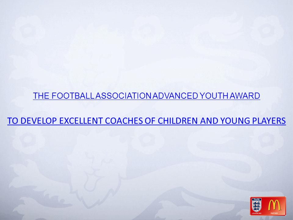 THE FOOTBALL ASSOCIATION ADVANCED YOUTH AWARD TO DEVELOP EXCELLENT COACHES OF CHILDREN AND YOUNG PLAYERS