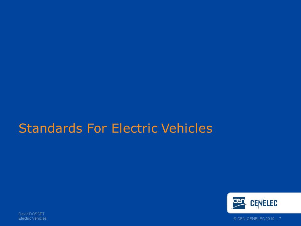 © CEN-CENELEC 2010 - 7 David DOSSET Electric Vehicles Standards For Electric Vehicles