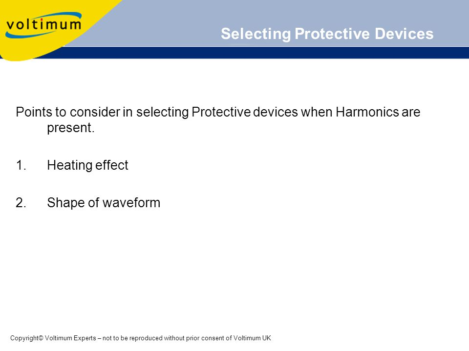 Copyright© Voltimum Experts – not to be reproduced without prior consent of Voltimum UK Selecting Protective Devices Points to consider in selecting Protective devices when Harmonics are present.