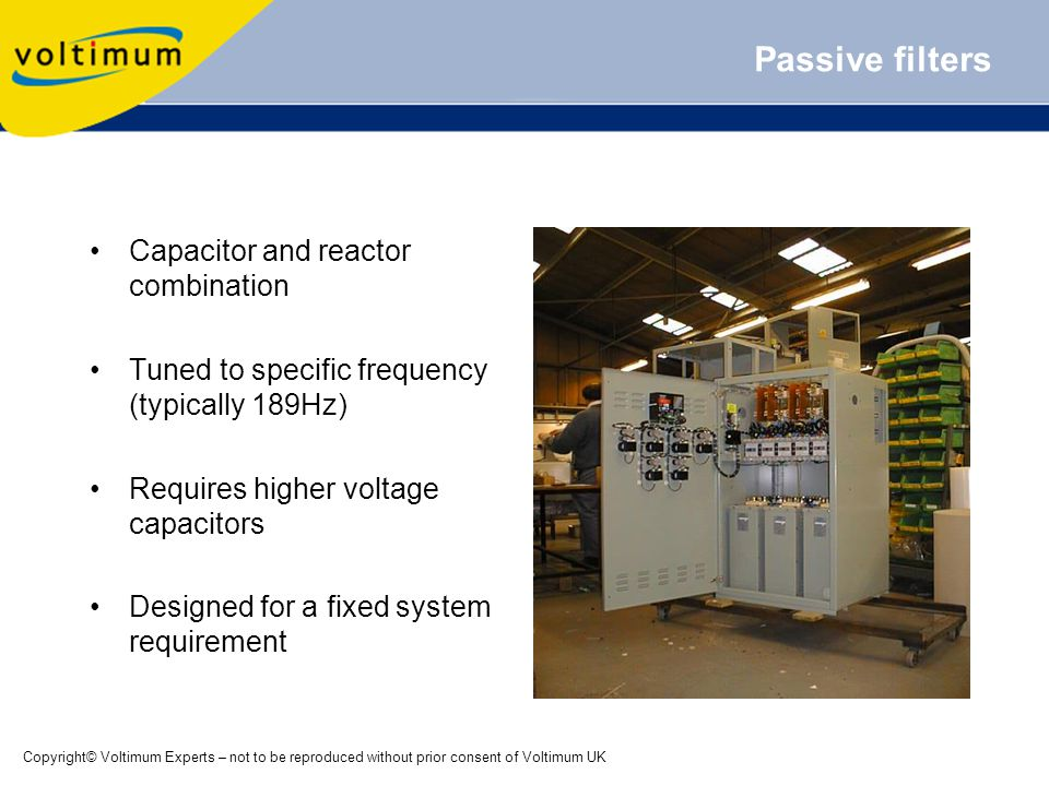 Copyright© Voltimum Experts – not to be reproduced without prior consent of Voltimum UK Passive filters Capacitor and reactor combination Tuned to specific frequency (typically 189Hz) Requires higher voltage capacitors Designed for a fixed system requirement