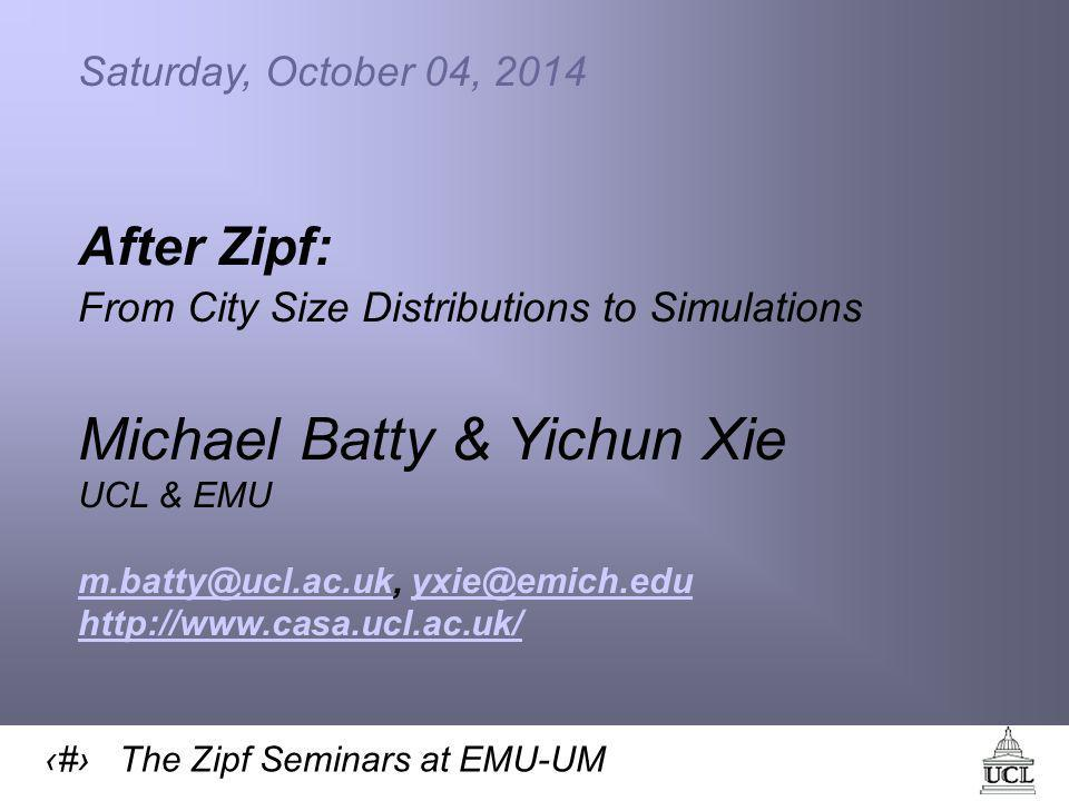 1 The Zipf Seminars at EMU-UM Saturday, October 04, 2014 After Zipf: From City Size Distributions to Simulations Michael Batty & Yichun Xie UCL & EMU m.batty@ucl.ac.ukm.batty@ucl.ac.uk, yxie@emich.eduyxie@emich.edu http://www.casa.ucl.ac.uk/