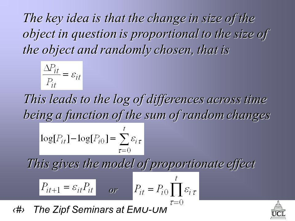 15 The Zipf Seminars at EMU-UM The key idea is that the change in size of the object in question is proportional to the size of the object and randomly chosen, that is This leads to the log of differences across time being a function of the sum of random changes This gives the model of proportionate effect or