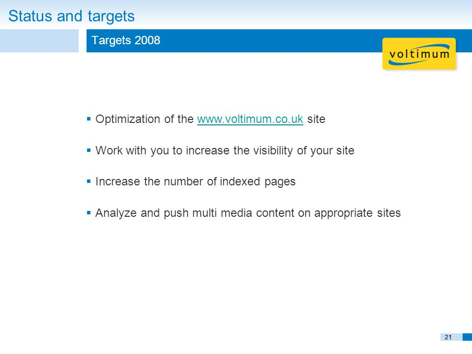 21 Status and targets Targets 2008  Optimization of the www.voltimum.co.uk sitewww.voltimum.co.uk  Work with you to increase the visibility of your site  Increase the number of indexed pages  Analyze and push multi media content on appropriate sites 21