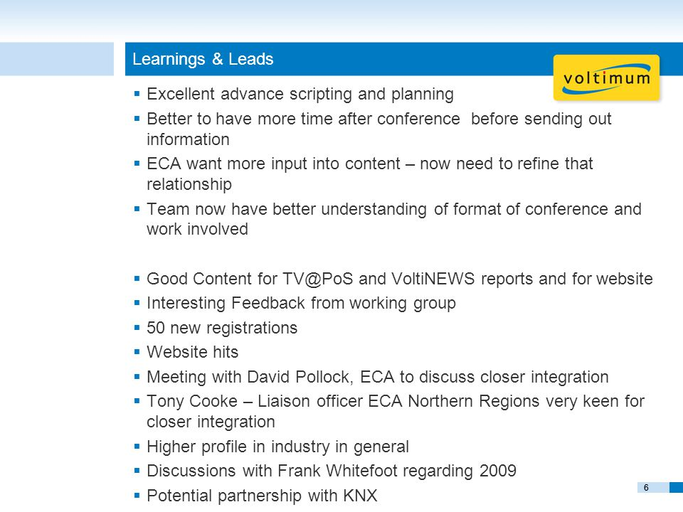 6 Learnings & Leads  Excellent advance scripting and planning  Better to have more time after conference before sending out information  ECA want more input into content – now need to refine that relationship  Team now have better understanding of format of conference and work involved  Good Content for TV@PoS and VoltiNEWS reports and for website  Interesting Feedback from working group  50 new registrations  Website hits  Meeting with David Pollock, ECA to discuss closer integration  Tony Cooke – Liaison officer ECA Northern Regions very keen for closer integration  Higher profile in industry in general  Discussions with Frank Whitefoot regarding 2009  Potential partnership with KNX 6