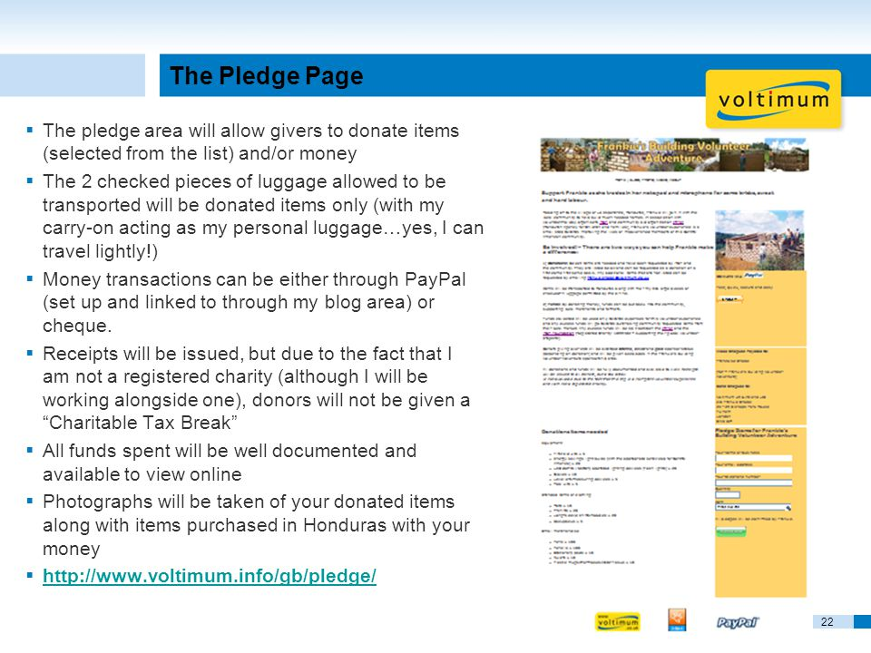 22 The Pledge Page  The pledge area will allow givers to donate items (selected from the list) and/or money  The 2 checked pieces of luggage allowed to be transported will be donated items only (with my carry-on acting as my personal luggage…yes, I can travel lightly!)  Money transactions can be either through PayPal (set up and linked to through my blog area) or cheque.