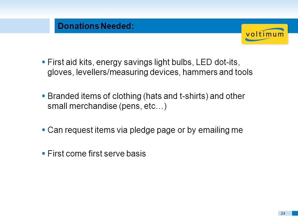 24 Donations Needed:  First aid kits, energy savings light bulbs, LED dot-its, gloves, levellers/measuring devices, hammers and tools  Branded items of clothing (hats and t-shirts) and other small merchandise (pens, etc…)  Can request items via pledge page or by emailing me  First come first serve basis